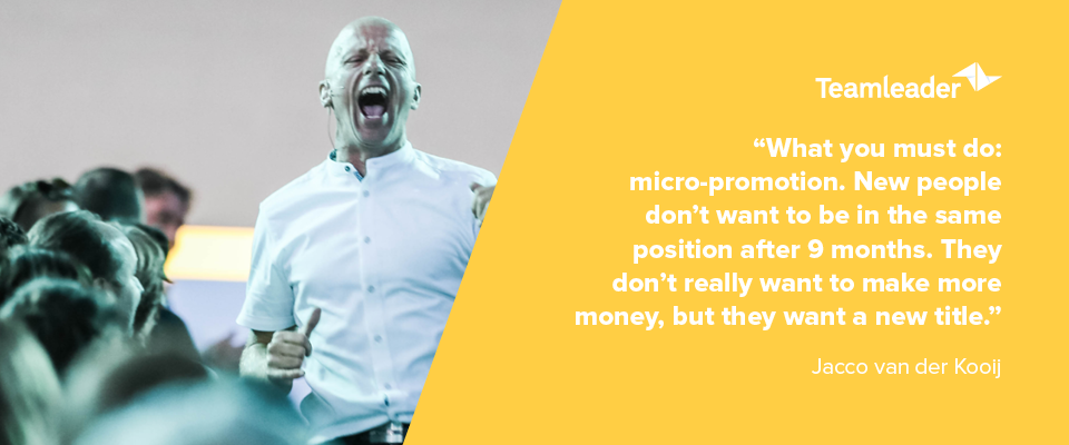 """What you must do: micro-promotion. New people don't want to be in the same position after 9 months. They don't really want to make more money, but they want a new title.""  - Jacco van der Kooij"