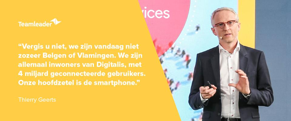 """""""Vergis u niet, we zijn vandaag niet zozeer Belgen of Vlamingen. We zijn allemaal inwoners van Digitalis, met 4 miljard geconnecteerde gebruikers. Onze hoofdzetel is de smartphone."""" - Thierry Geerts"""